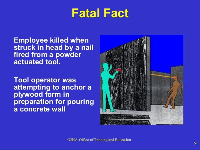 Fatal Fact Employee killed when struck in head by a nail fired from a powder actuated tool. Tool operator was attempting t...