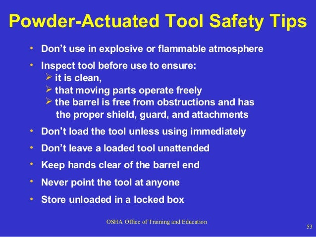 Powder-Actuated Tool Safety Tips • Don't use in explosive or flammable atmosphere • Inspect tool before use to ensure:  i...