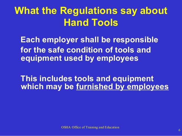 What the Regulations say about Hand Tools Each employer shall be responsible for the safe condition of tools and equipment...