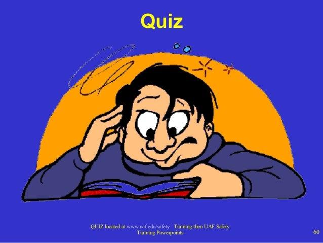 Quiz  QUIZ located at www.uaf.edu/safety Training then UAF Safety Training Powerpoints  60
