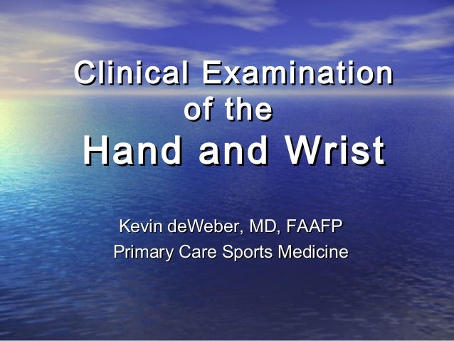 Clinical Examination       of theHand and Wrist  Kevin deWeber, MD, FAAFP  Primary Care Sports Medicine