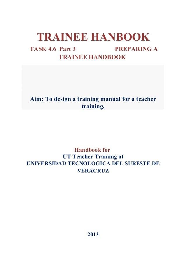 TRAINEE HANBOOKTASK 4.6 Part 3        PREPARING A         TRAINEE HANDBOOK Aim: To design a training manual for a teacher ...