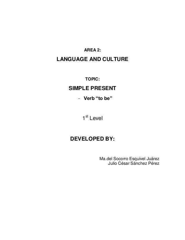"""AREA 2:LANGUAGE AND CULTURE        TOPIC:   SIMPLE PRESENT      - Verb """"to be""""       1st Level   DEVELOPED BY:            ..."""