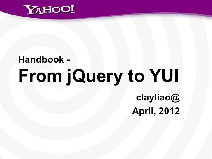 Handbook -From jQuery to YUI              clayliao@             April, 2012