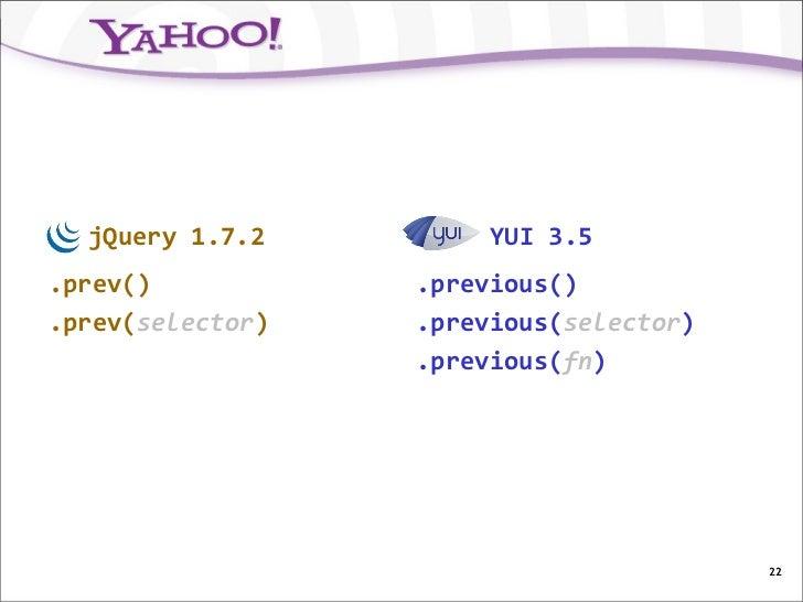 jQuery 1.7.2         YUI 3.5.prev()           .previous().prev(selector)   .previous(selector)                  .previous(...