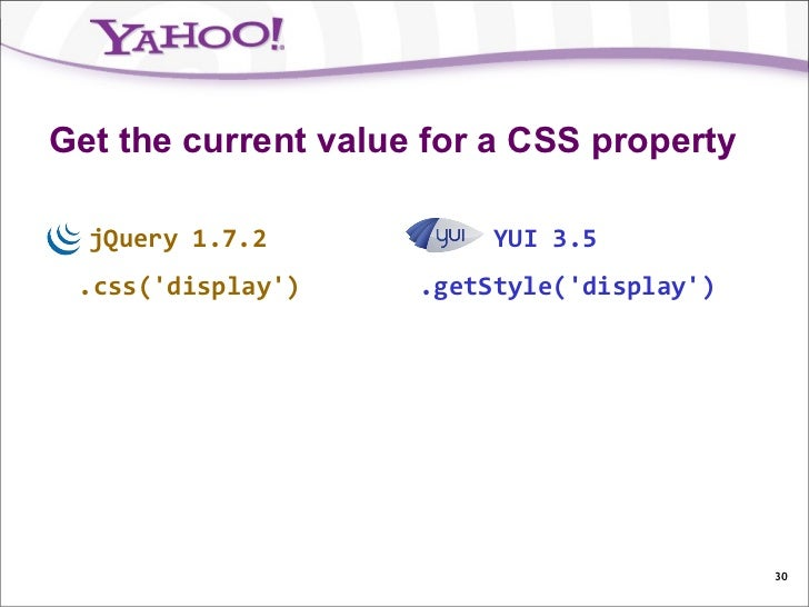 Get the current value for a CSS property  jQuery 1.7.2            YUI 3.5 .css(display)     .getStyle(display)            ...