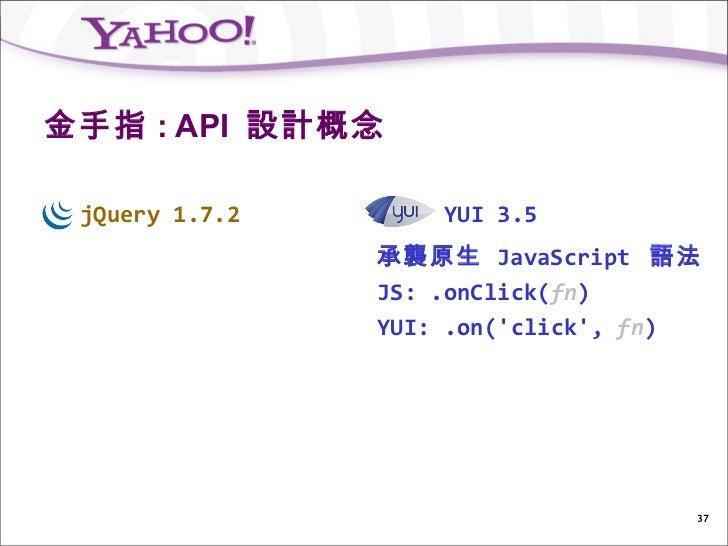 金手指 : API 設計概念 jQuery 1.7.2       YUI 3.5                承襲原生 JavaScript 語法                JS: .onClick(fn)               ...