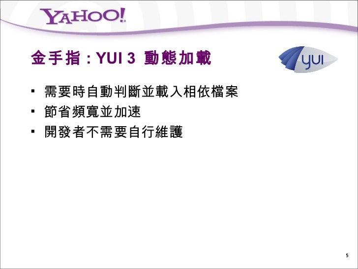 金手指 : YUI 3 動態加載   需要時自動判斷並載入相依檔案   節省頻寬並加速   開發者不需要自行維護                     5