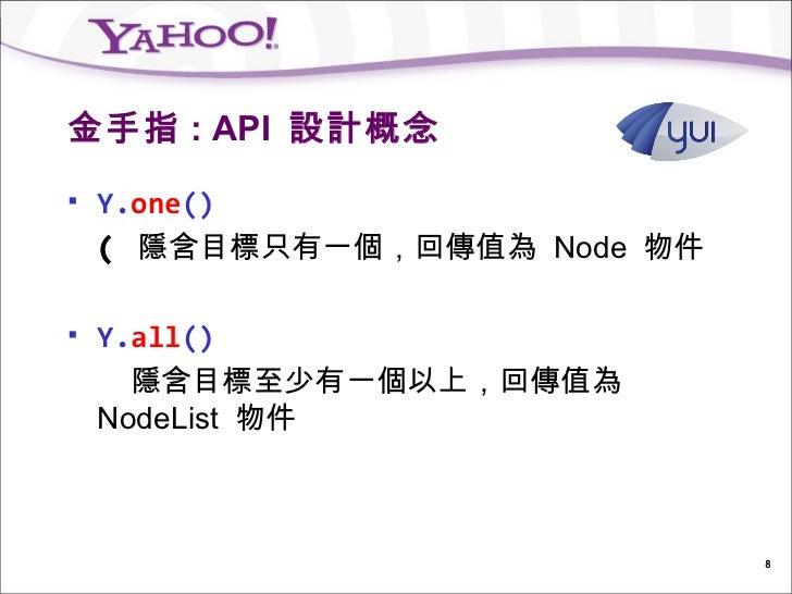 金手指 : API 設計概念   Y.one()    ( 隱含目標只有一個,回傳值為 Node 物件   Y.all()      隱含目標至少有一個以上,回傳值為    NodeList 物件                      ...
