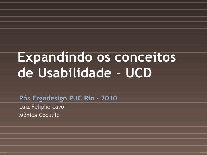 Expandindo os conceitos de Usabilidade - UCD Pós Ergodesign PUC Rio - 2010 Luiz Feliphe Lavor Mônica Coculilo