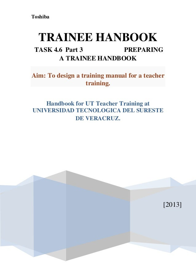 Toshiba  TRAINEE HANBOOK TASK 4.6 Part 3        PREPARING        A TRAINEE HANDBOOKAim: To design a training manual for a ...