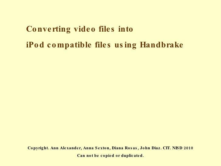 Converting video files into  iPod compatible files using Handbrake Copyright. Ann Alexander, Anna Sexton, Diana Rosas, Joh...
