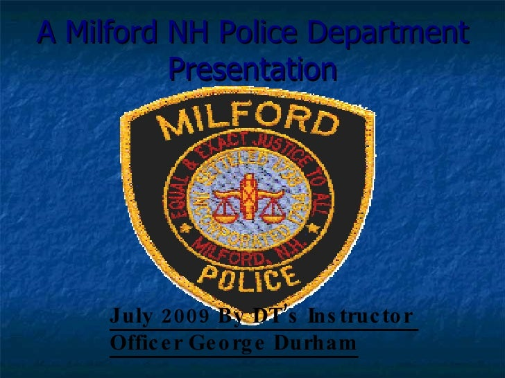 July 2009 By DT's Instructor  Officer George Durham A Milford NH Police Department Presentation