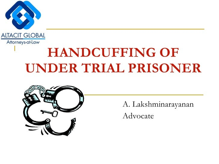 HANDCUFFING OF UNDER TRIAL PRISONER   A. Lakshminarayanan Advocate