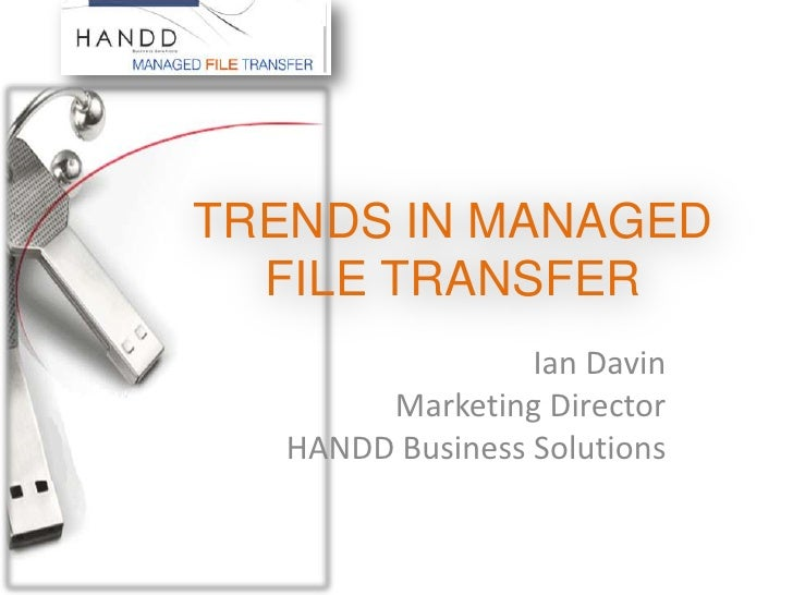 TRENDS IN MANAGED FILE TRANSFER<br />Ian Davin<br />Marketing Director<br />HANDD Business Solutions<br />