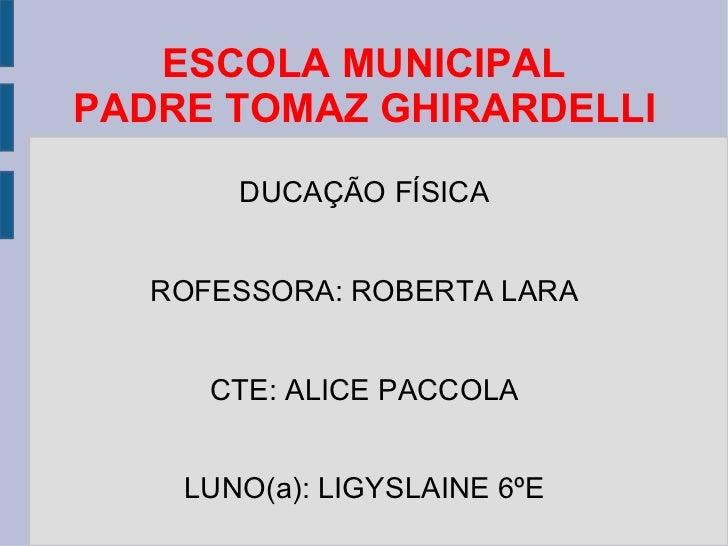 ESCOLA MUNICIPAL PADRE TOMAZ GHIRARDELLI EDUCAÇÃO FÍSICA PROFESSORA: ROBERTA LARA PCTE: ALICE PACCOLA ALUNO(a): LIGYSLAINE...