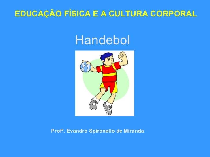 Handebol EDUCAÇÃO FÍSICA E A CULTURA CORPORAL Profº. Evandro Spironello de Miranda