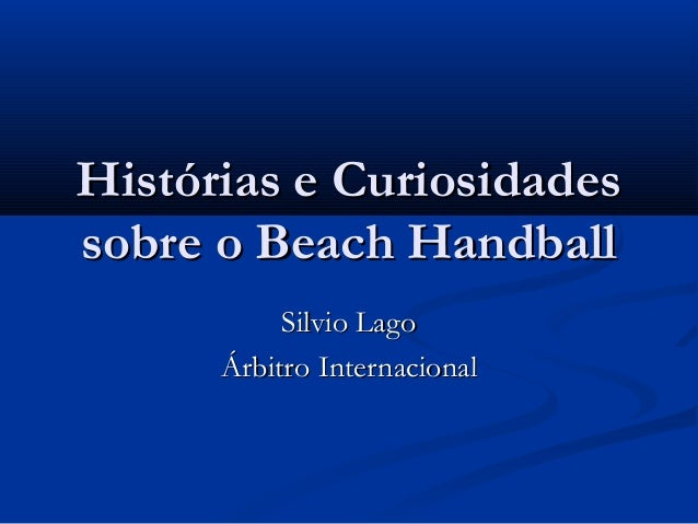 Histórias e CuriosidadesHistórias e Curiosidades sobre o Beach Handballsobre o Beach Handball Silvio LagoSilvio Lago Árbit...