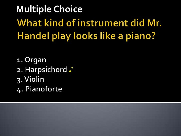 Multiple Choice<br />What kind of instrument did Mr. Handel play looks like a piano? 1. Organ2. Harpsichord ♪3. Violin4. P...