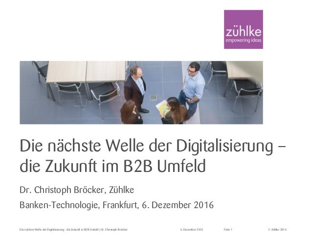 © Zühlke 2016Die nächste Welle der Digitalisierung - die Zukunft in B2B Umfeld | Dr. Christoph Bröcker 6. Dezember 2016 Fo...