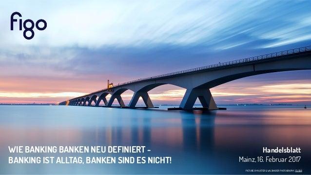 PICTURE BY KUSTER & WILDHABER PHOTOGRAPHY, FLICKR Handelsblatt Mainz, 16. Februar 2017 WIE BANKING BANKEN NEU DEFINIERT - ...