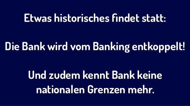 Etwas historisches findet statt: Die Bank wird vom Banking entkoppelt! Und zudem kennt Bank keine nationalen Grenzen mehr.