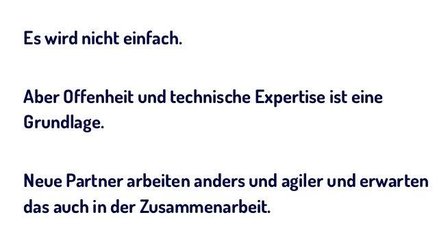 Es wird nicht einfach. Aber Offenheit und technische Expertise ist eine Grundlage. Neue Partner arbeiten anders und agiler...