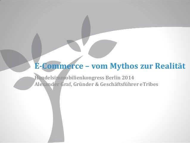 E-Commerce – vom Mythos zur Realität Handelsimmobilienkongress Berlin 2014 Alexander Graf, Gründer & Geschäftsführer eTrib...