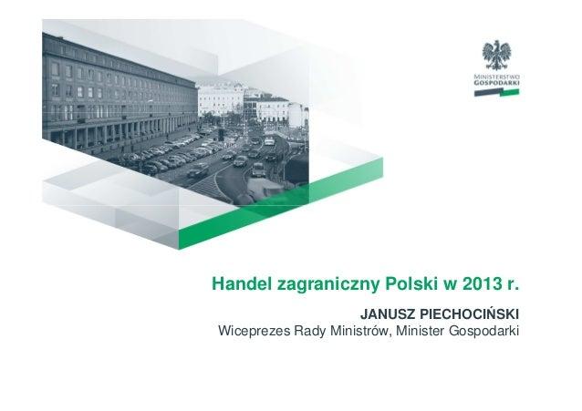 Handel zagraniczny Polski w 2013 r. JANUSZ PIECHOCIŃSKI Wiceprezes Rady Ministrów, Minister Gospodarki