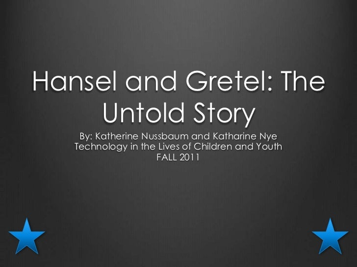 Hansel and Gretel: The    Untold Story    By: Katherine Nussbaum and Katharine Nye   Technology in the Lives of Children a...