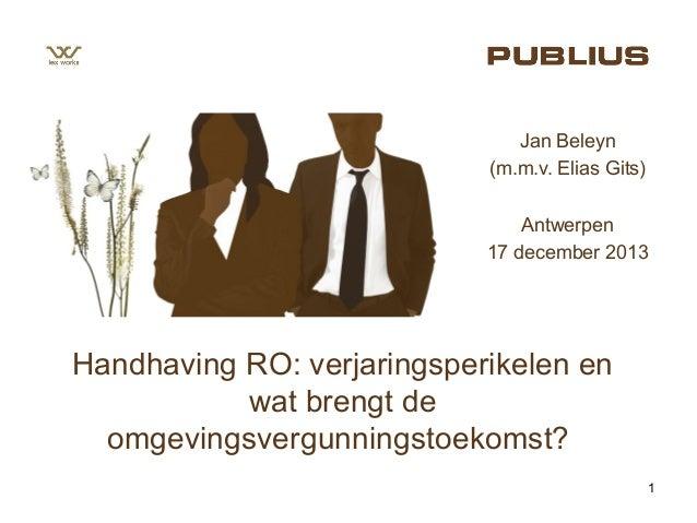 Jan Beleyn (m.m.v. Elias Gits) Antwerpen 17 december 2013  Handhaving RO: verjaringsperikelen en wat brengt de omgevingsve...