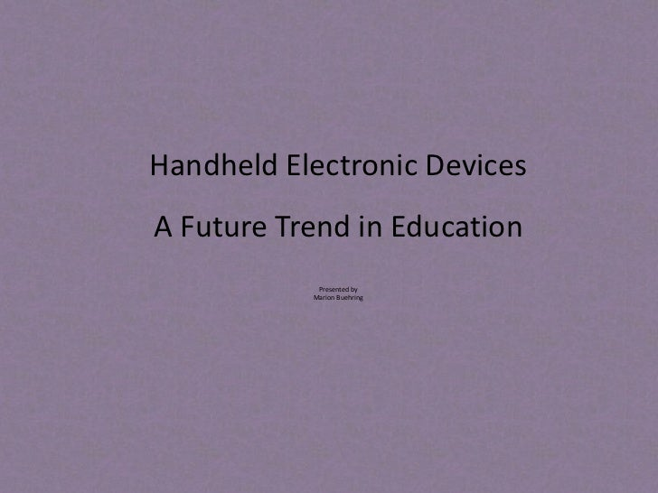 Handheld Electronic DevicesA Future Trend in Education            Presented by           Marion Buehring