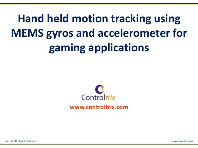 copyright 2011 controltrix corp www. controltrix.comHand held motion tracking usingMEMS gyros and accelerometer forgaming ...