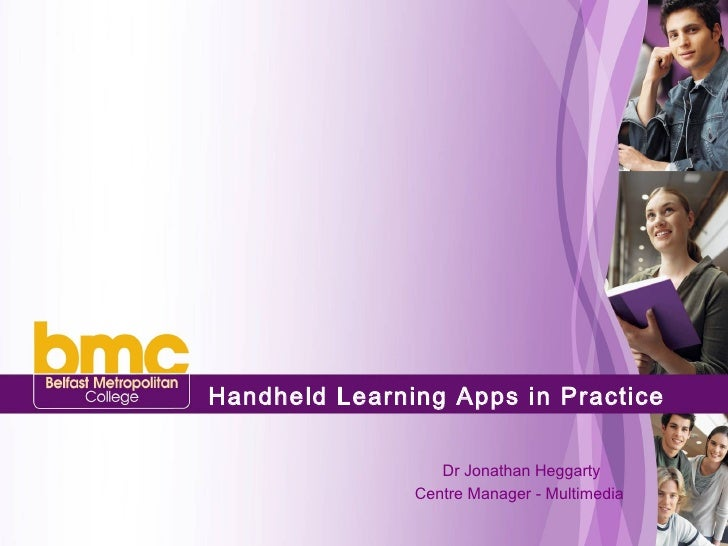 Handheld Learning Apps in Practice     Dr Jonathan Heggarty Centre Manager - Multimedia