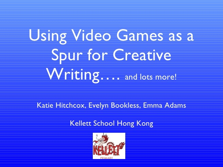 Using Video Games as a Spur for Creative Writing….  and lots more! <ul><li>Katie Hitchcox, Evelyn Bookless, Emma Adams </l...