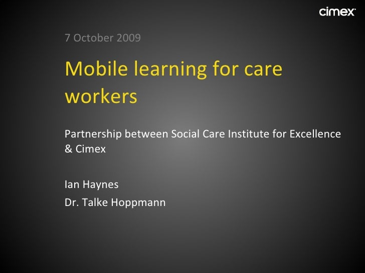 Mobile learning for care workers <ul><li>7 October 2009 </li></ul><ul><li>Partnership between Social Care Institute for Ex...