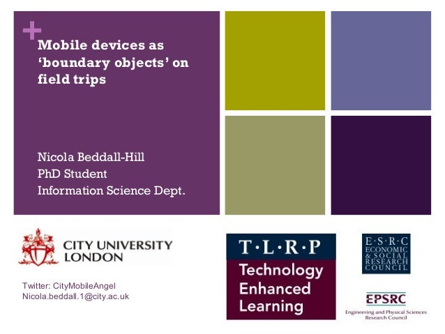 +Mobile devices as 'boundary objects' on field trips Nicola Beddall-Hill PhD Student Information Science Dept. Twitter: Ci...