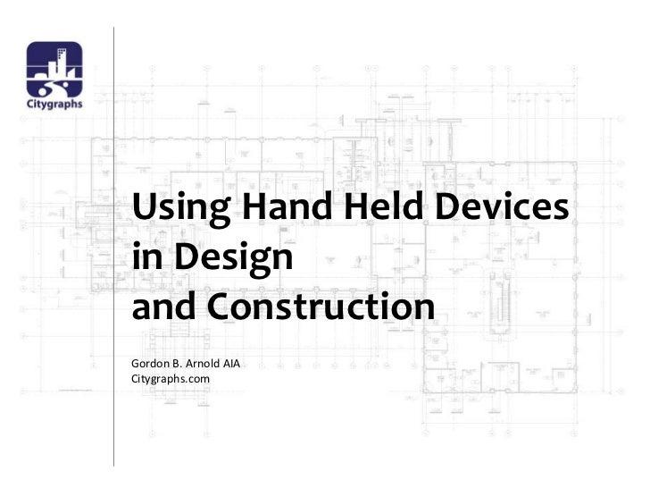 Using Hand Held Devicesin Designand Construction<br />Gordon B. Arnold AIA<br />Citygraphs.com<br />