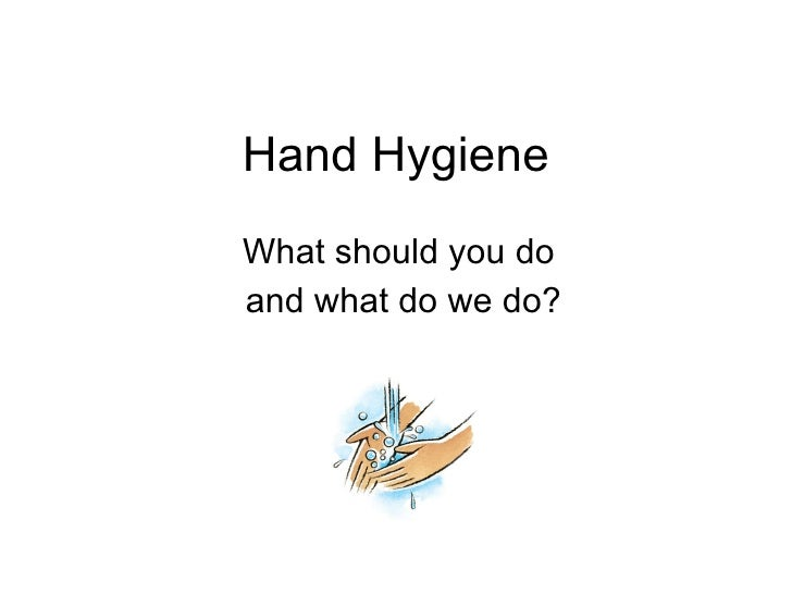 Hand Hygiene What should you do and what do we do?