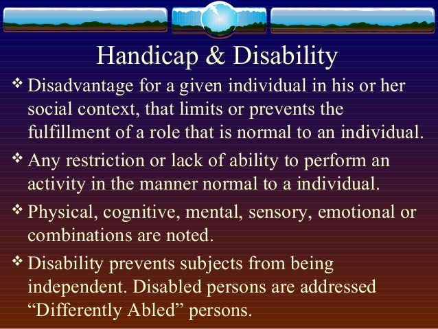 Handicap & Disability  Disadvantage for a given individual in his or her social context, that limits or prevents the fulf...