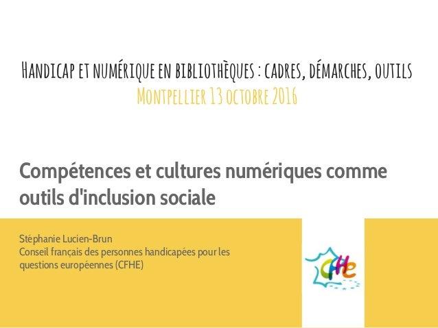 Handicapetnumériqueenbibliothèques:cadres,démarches,outils Montpellier13octobre2016 Compétences et cultures numériques com...