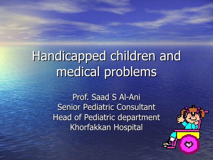 Handicapped children and medical problems Prof. Saad S Al-Ani Senior Pediatric Consultant Head of Pediatric department Kho...