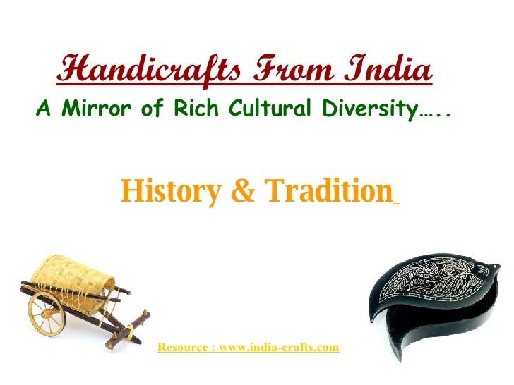Handicrafts From India A Mirror of Rich Cultural Diversity….. History & Tradition   Resource : www.india-crafts.com