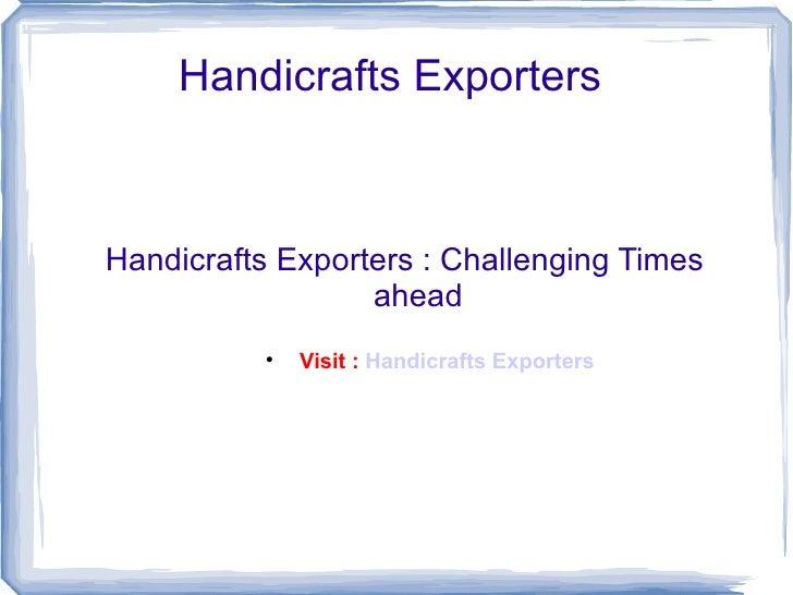 Handicrafts Exporters  <ul><li>Handicrafts Exporters : Challenging Times ahead </li></ul><ul><ul><ul><ul><ul><li>Visit :  ...