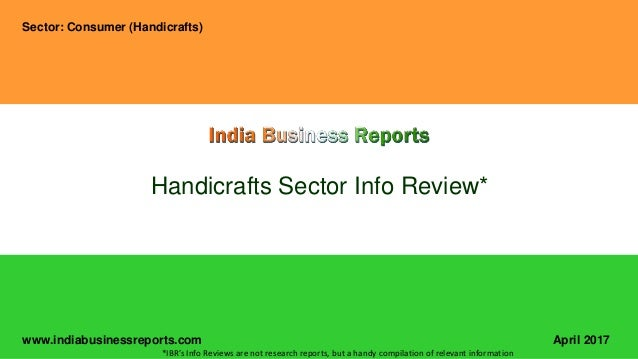 www.indiabusinessreports.com Handicrafts Sector Info Review* Sector: Consumer (Handicrafts) April 2017 *IBR's Info Reviews...