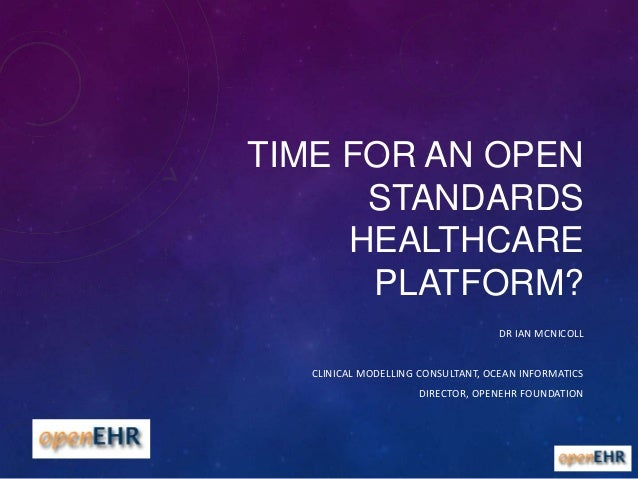 TIME FOR AN OPEN STANDARDS HEALTHCARE PLATFORM? DR IAN MCNICOLL CLINICAL MODELLING CONSULTANT, OCEAN INFORMATICS DIRECTOR,...