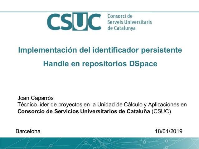 Implementación del identificador persistente Handle en repositorios DSpace Joan Caparrós Técnico líder de proyectos en la ...