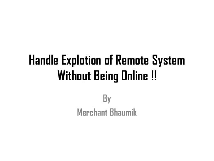 Handle Explotion of Remote System      Without Being Online !!                 By          Merchant Bhaumik