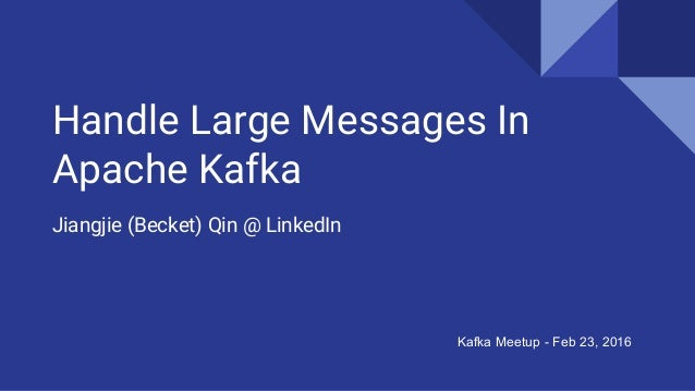 Handle Large Messages In Apache Kafka Jiangjie (Becket) Qin @ LinkedIn Kafka Meetup - Feb 23, 2016