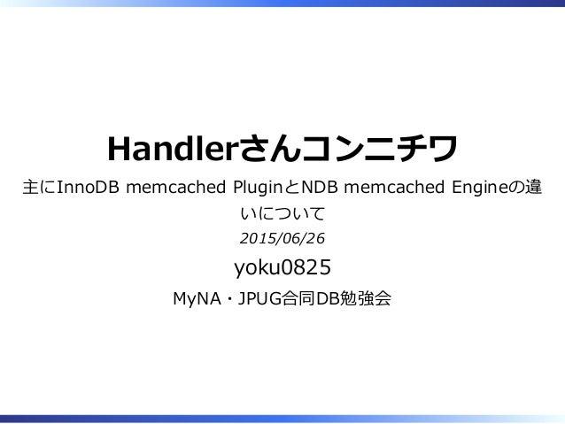 Handlerさんコンニチワ 主にInnoDB memcached PluginとNDB memcached Engineの違 いについて 2015/06/26 yoku0825 MyNA・JPUG合同DB勉強会